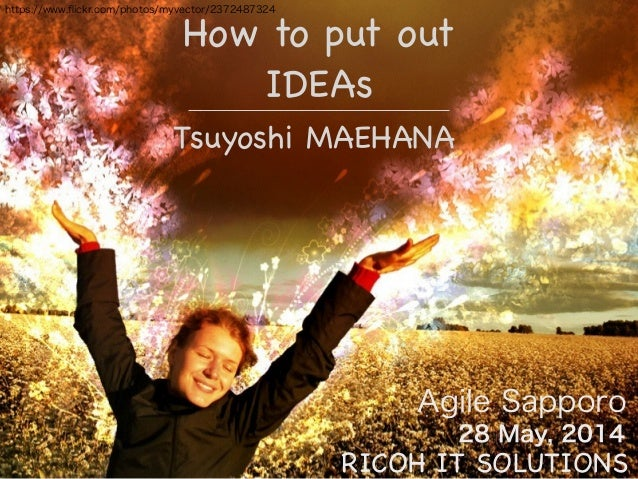 https://www.flickr.com/photos/myvector/2372487324 Agile Sapporo How to put out! IDEAs 28 May, 2014 Tsuyoshi MAEHANA RICOH I...