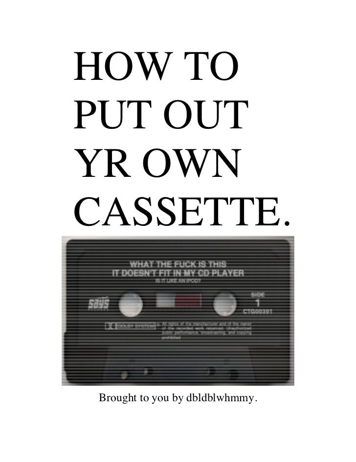 HOW TOPUT OUTYR OWNCASSETTE. Brought to you by dbldblwhmmy.