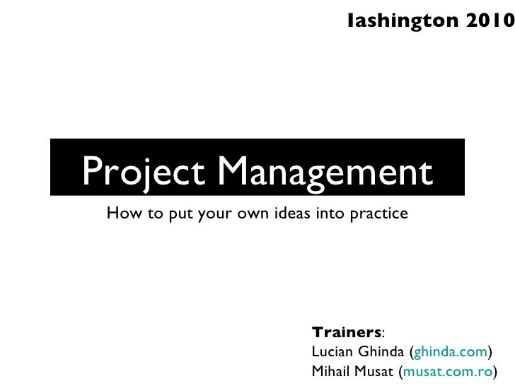 Project Management <ul><li>How to put your own ideas into practice </li></ul>Trainers : Lucian Ghinda ( ghinda.com ) Mihai...