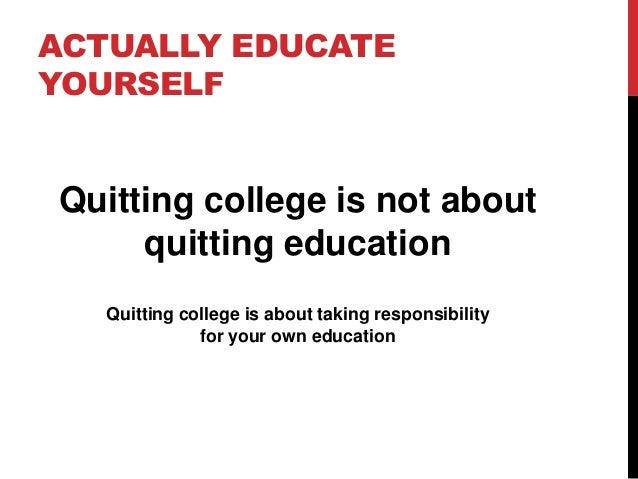 ACTUALLY EDUCATE YOURSELF Quitting college