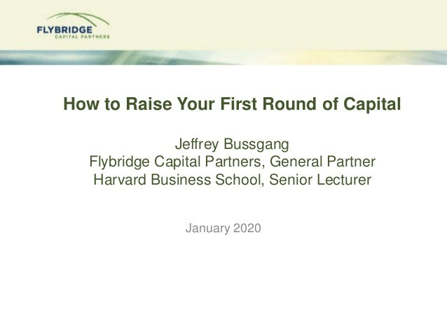 How to Raise Your First Round of Capital Jeffrey Bussgang Flybridge Capital Partners, General Partner Harvard Business Sch...