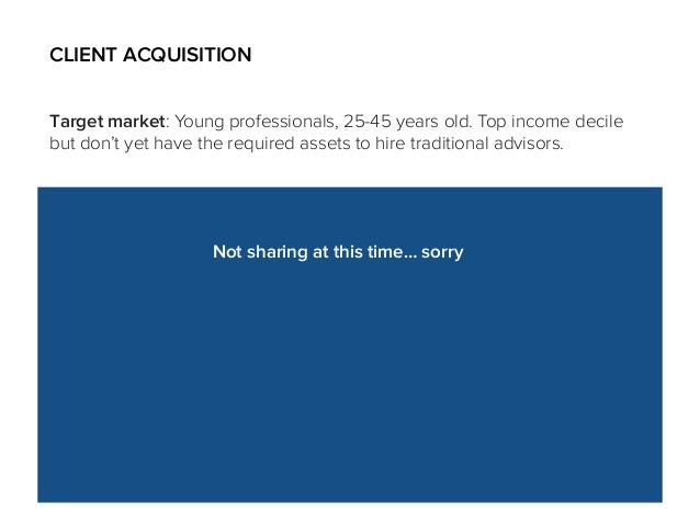 CLIENT ACQUISITION Target market: Young professionals, 25-45 years old. Top income decile but don't yet have the required ...