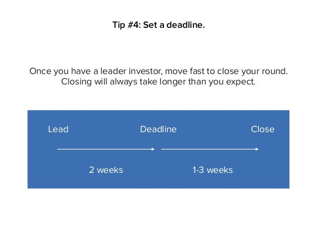 Tip #4: Set a deadline. Lead Deadline Close 2 weeks Once you have a leader investor, move fast to close your round. Closin...
