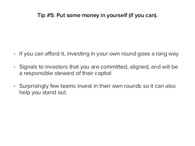 • If you can afford it, investing in your own round goes a long way • Signals to investors that you are committed, aligned...