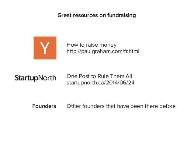 Great resources on fundraising How to raise money http://paulgraham.com/fr.html One Post to Rule Them All startupnorth.ca/...