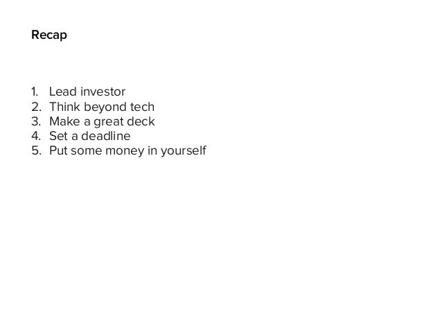 Recap 1. Lead investor 2. Think beyond tech 3. Make a great deck 4. Set a deadline 5. Put some money in yourself