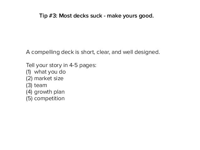 A compelling deck is short, clear, and well designed. Tell your story in 4-5 pages: (1) what you do (2) market size (3) te...