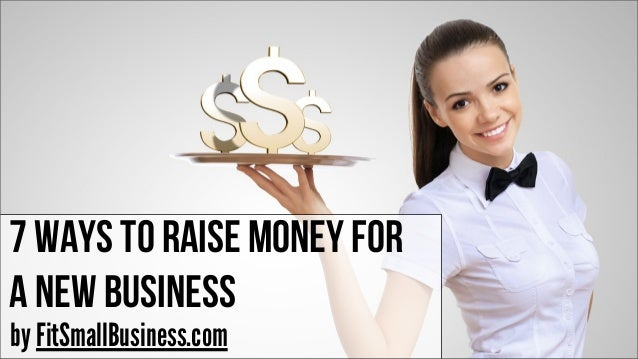 5 to raising capital for your new business idea 7 ways to raise money for your new business
