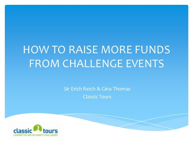 HOW TO RAISE MORE FUNDS FROM CHALLENGE EVENTS      Sir Erich Reich & Gina Thomas                Classic Tours