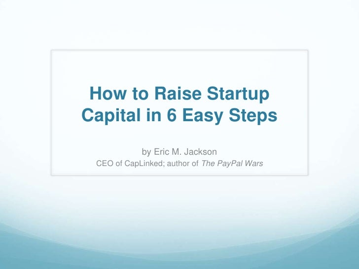 How to Raise StartupCapital in 6 Easy Steps            by Eric M. Jackson CEO of CapLinked; author of The PayPal Wars