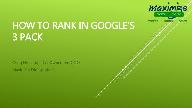 HOW TO RANK IN GOOGLE'S 3 PACK Craig Hosking – Co-Owner and COO Maximize Digital Media
