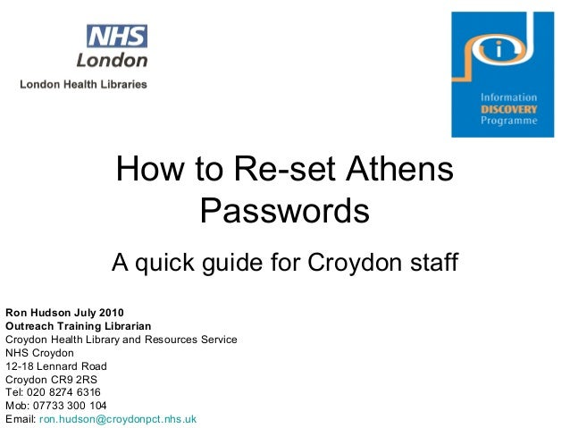 How to Re-set Athens Passwords A quick guide for Croydon staff Ron Hudson July 2010 Outreach Training Librarian Croydon He...