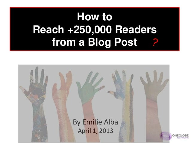 How toReach +250,000 Readers   from a Blog Post       By Emilie Alba        April 1, 2013