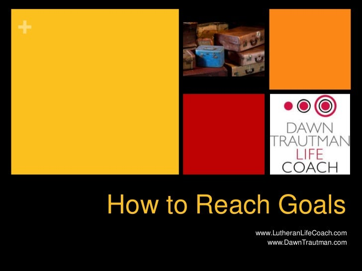 +    How to Reach Goals               www.LutheranLifeCoach.com                 www.DawnTrautman.com