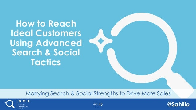 #14B @Sahilio Marrying Search & Social Strengths to Drive More Sales How to Reach Ideal Customers Using Advanced Search & ...