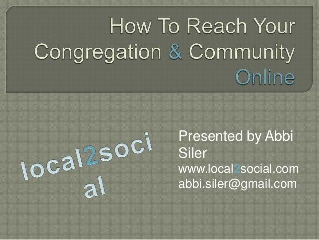 Presented by Abbi Siler www.local2social.com abbi.siler@gmail.com