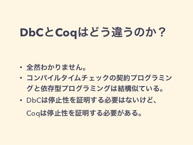 DbCとCoqはどう違うのか? • 全然わかりません。 • コンパイルタイムチェックの契約プログラミン グと依存型プログラミングは結構似ている。 • DbCは停止性を証明する必要はないけど、 Coqは停止性を証明する必要がある。
