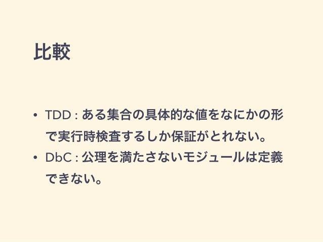 比較 • TDD : ある集合の具体的な値をなにかの形 で実行時検査するしか保証がとれない。 • DbC : 公理を満たさないモジュールは定義 できない。
