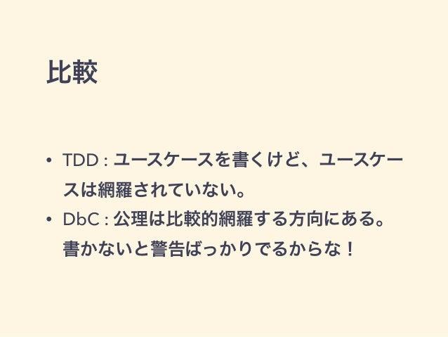 比較 • TDD : ユースケースを書くけど、ユースケー スは網羅されていない。 • DbC : 公理は比較的網羅する方向にある。 書かないと警告ばっかりでるからな!