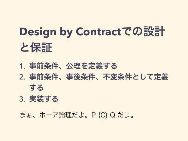 Design by Contractでの設計 と保証 1. 事前条件、公理を定義する 2. 事前条件、事後条件、不変条件として定義 する 3. 実装する まぁ、ホーア論理だよ。P {C} Q だよ。