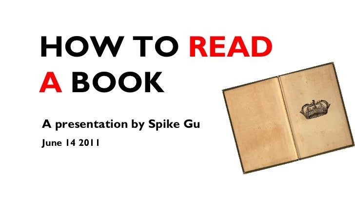 HOW TO  READ   A  BOOK A presentation by Spike Gu  June 14 2011