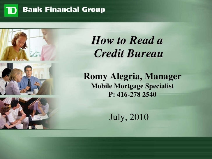 How to Read a  Credit Bureau July, 2010 Romy Alegria, Manager Mobile Mortgage Specialist P: 416-278 2540