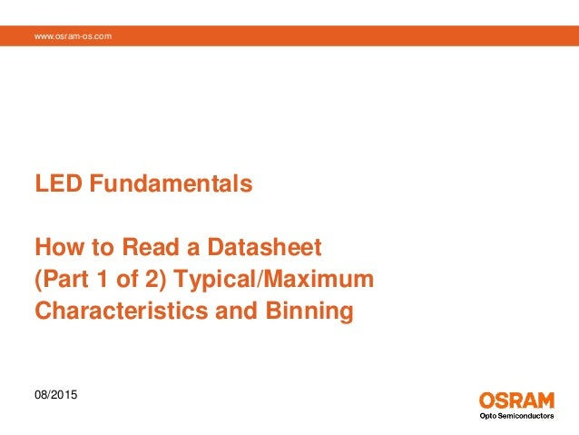 www.osram-os.com LED Fundamentals How to Read a Datasheet (Part 1 of 2) Typical/Maximum Characteristics and Binning 08/2015