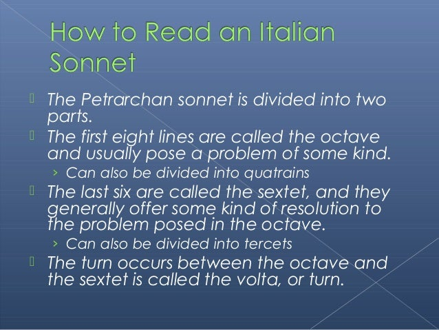  The Petrarchan sonnet is divided into two parts.  The first eight lines are called the octave and usually pose a proble...