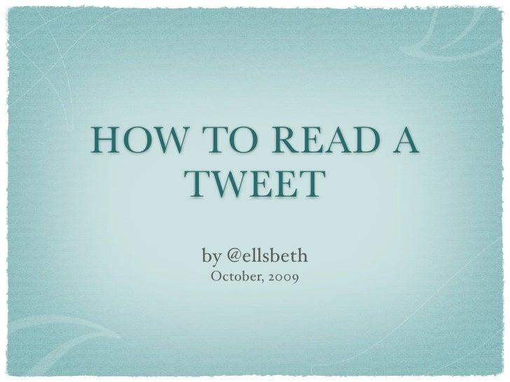 HOW TO READ A    TWEET     by @ellsbeth     October, 2009