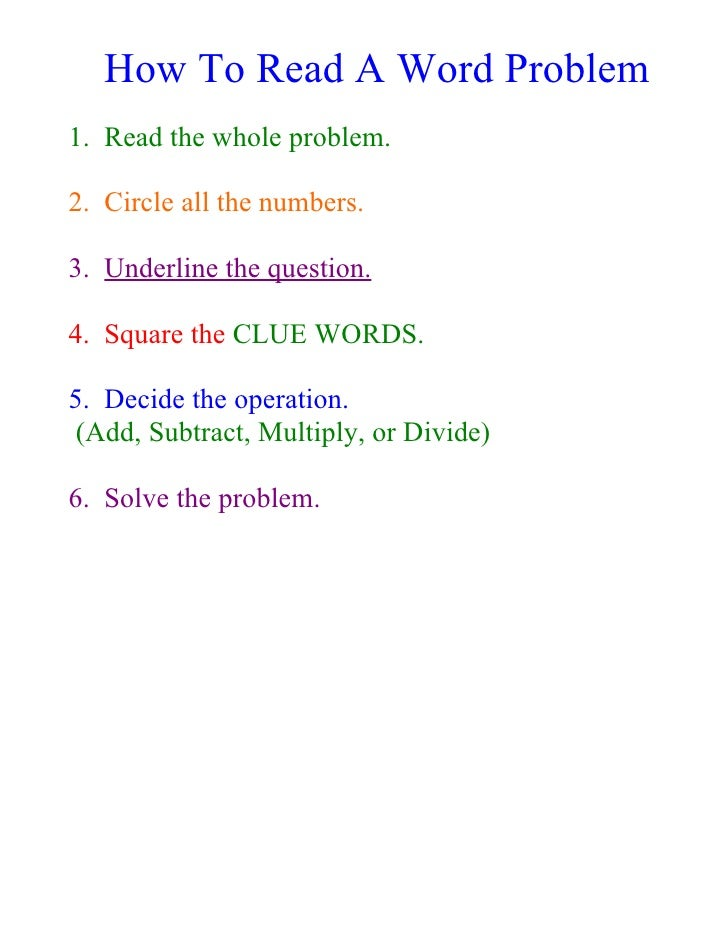 How To Read A Word Problem 1. Read the whole problem.  2. Circle all the numbers.  3. Underline the question.  4. Square t...