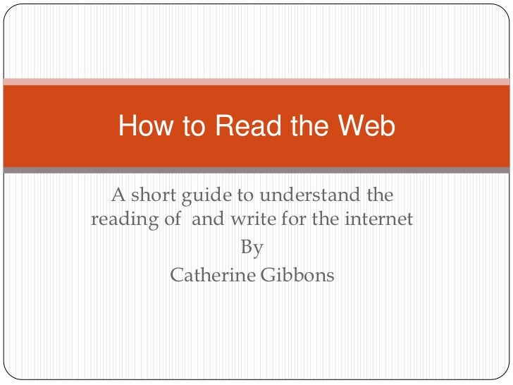 A short guide to understand the  reading of  and write for the internet <br />By <br />Catherine Gibbons<br />How to Read ...
