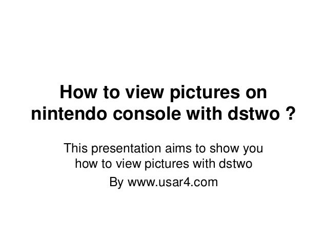 How to view pictures on nintendo console with dstwo ? This presentation aims to show you how to view pictures with dstwo B...