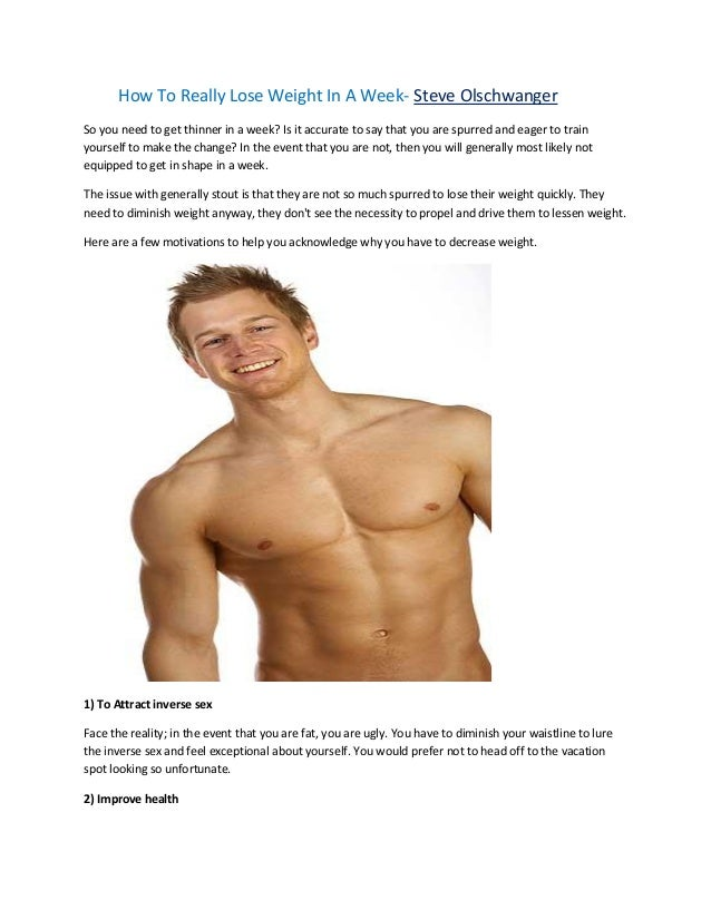 How To Really Lose Weight In A Week- Steve Olschwanger So you need to get thinner in a week? Is it accurate to say that yo...