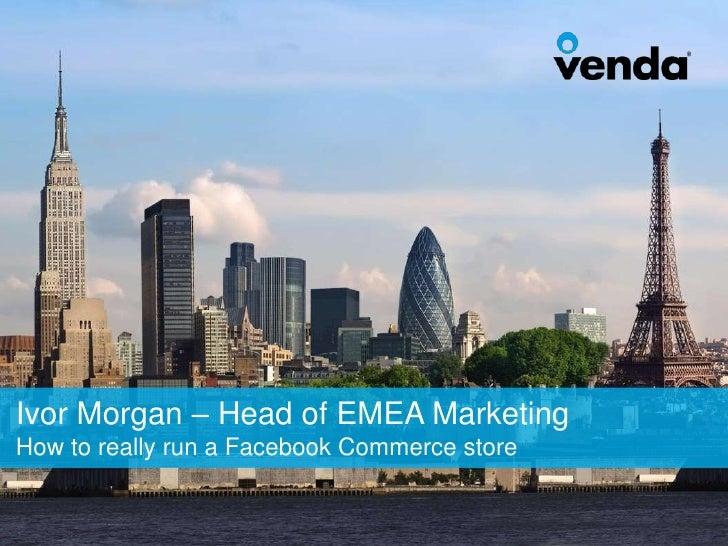 Ivor Morgan – Head of EMEA MarketingHow to really run a Facebook Commerce store