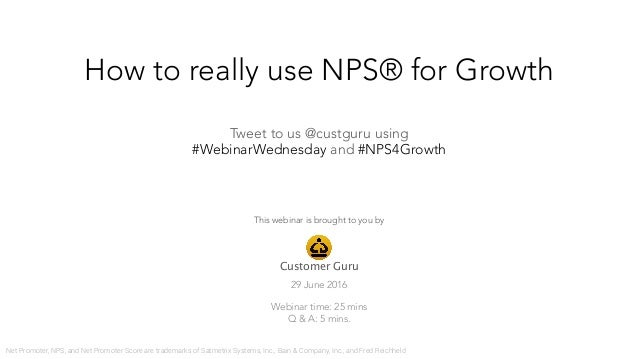 How to really use NPS® for Growth 29 June 2016  Webinar time: 25 mins Q & A: 5 mins. Customer Guru Tweet to us @custguru u...