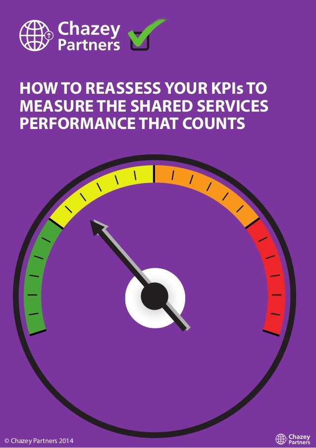 HOW TO REASSESS YOUR KPIs TO MEASURE THE SHARED SERVICES PERFORMANCE THAT COUNTS © Chazey Partners 2014