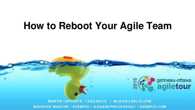How to Reboot Your Agile Team MARTIN LAPOINTE • AGILEKLIX • ML@AGILEKLIX.COM MAURIZIO MANCINI • EXEMPIO • @QAANDPROCESSGUY...