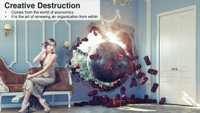 Creative Destruction • Comes from the world of economics • It is the art of renewing an organization from within