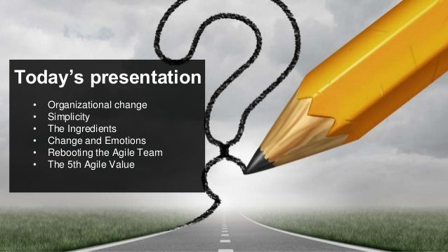 Today's presentation • Organizational change • Simplicity • The Ingredients • Change and Emotions • Rebooting the Agile Te...