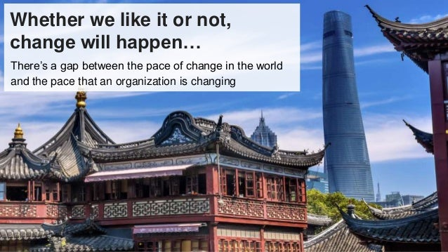 Whether we like it or not, change will happen… There's a gap between the pace of change in the world and the pace that an ...