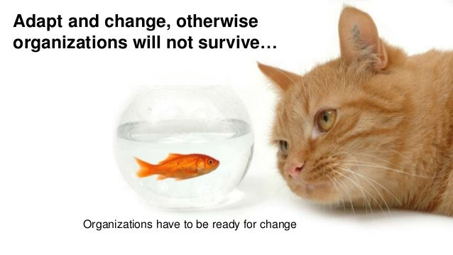 Adapt and change, otherwise organizations will not survive… Organizations have to be ready for change