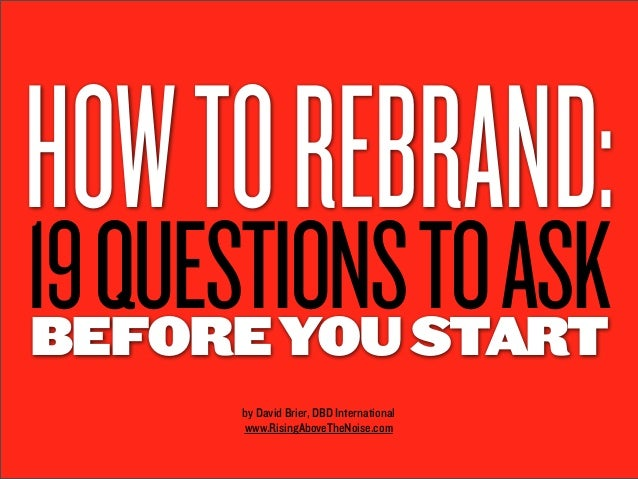HOW TO REBRAND:19 QUESTIONS TO ASKBEFORE YOU START       by David Brier, DBD International       www.RisingAboveTheNoise.com