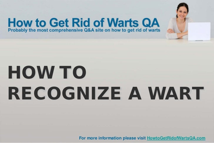 HOW TORECOGNIZE A WART     For more information please visit HowtoGetRidofWartsQA.com