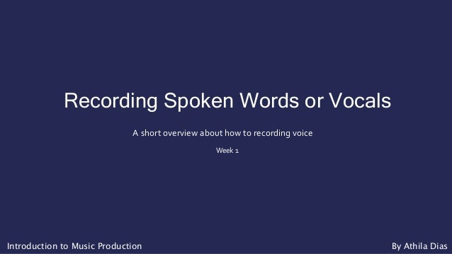 Recording Spoken Words or Vocals A short overview about how to recording voice Week 1 Introduction to Music Production By ...