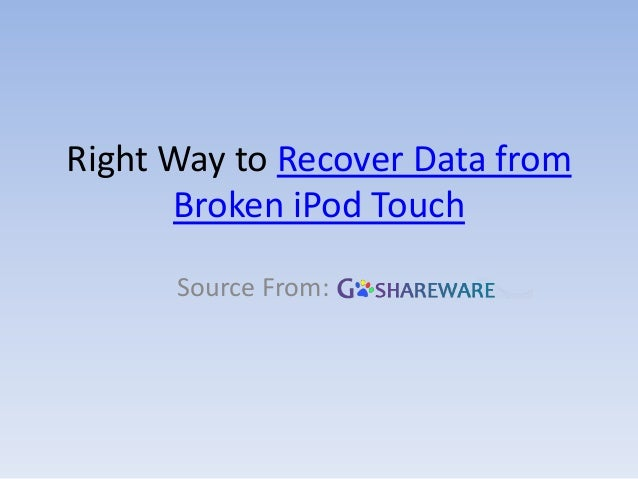 Right Way to Recover Data fromBroken iPod TouchSource From: