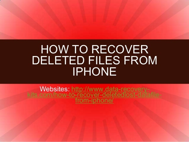 Websites: http://www.data-recovery- kits.com/how-to-recover-deletedlost-datafile- from-iphone/ HOW TO RECOVER DELETED FILE...