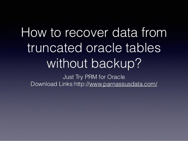 How to recover data from truncated oracle tables without backup? Just Try PRM for Oracle Download Links:http://www.parnass...
