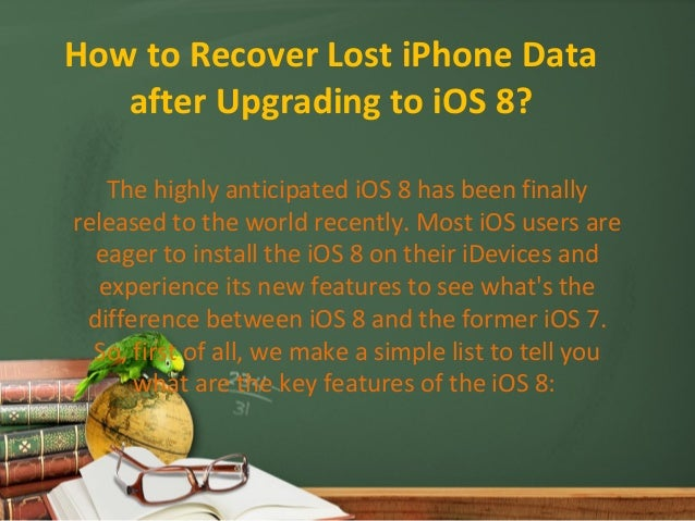How to Recover Lost iPhone Data  after Upgrading to iOS 8?  The highly anticipated iOS 8 has been finally  released to the...