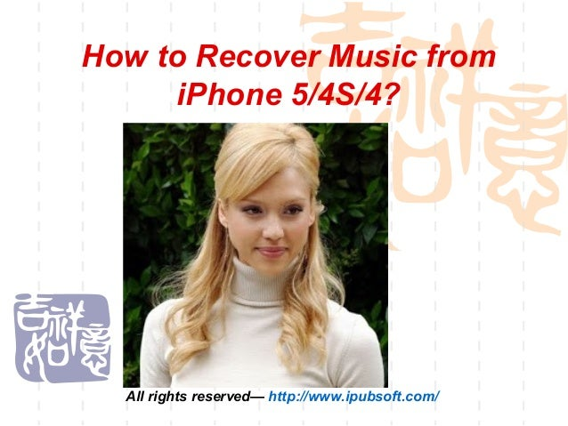 How to Recover Music fromiPhone 5/4S/4?All rights reserved— http://www.ipubsoft.com/