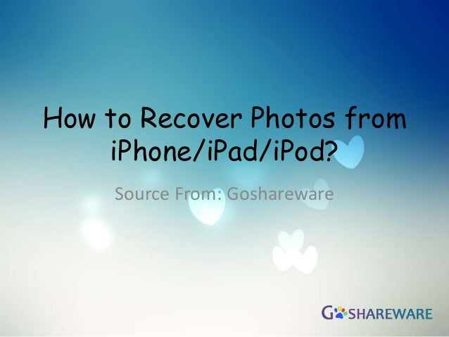 How to Recover Photos fromiPhone/iPad/iPod?Source From: Goshareware
